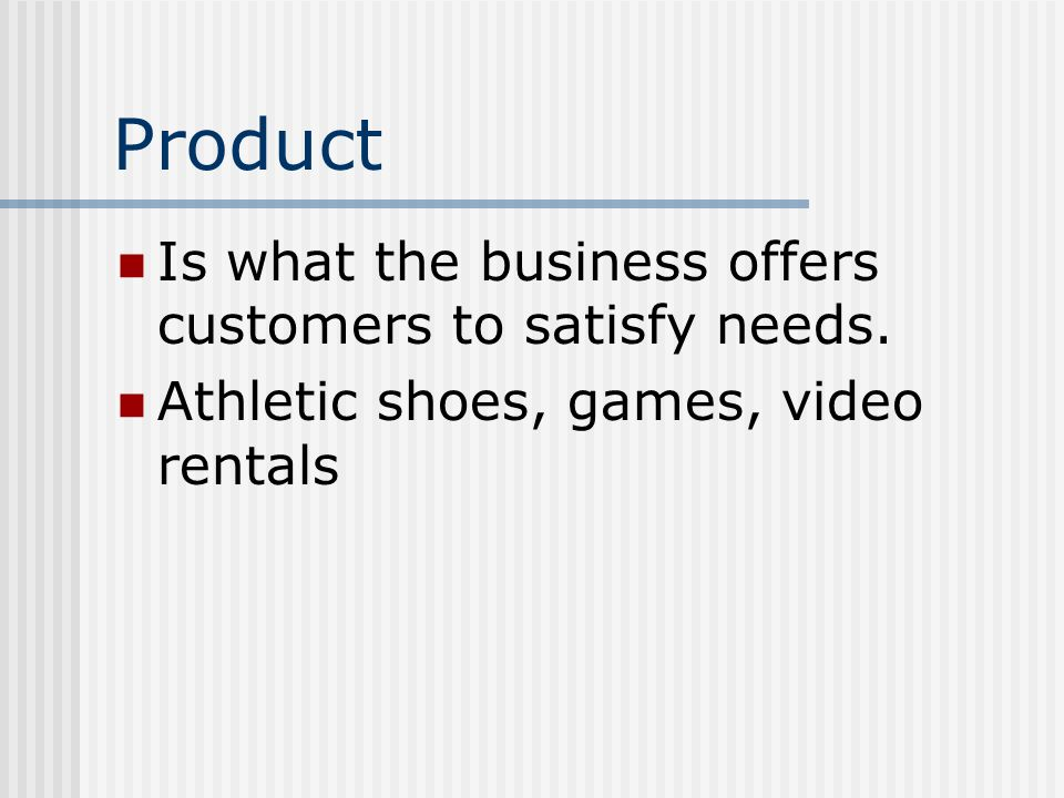 Product Is what the business offers customers to satisfy needs.