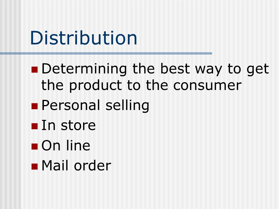 Distribution Determining the best way to get the product to the consumer. Personal selling. In store.