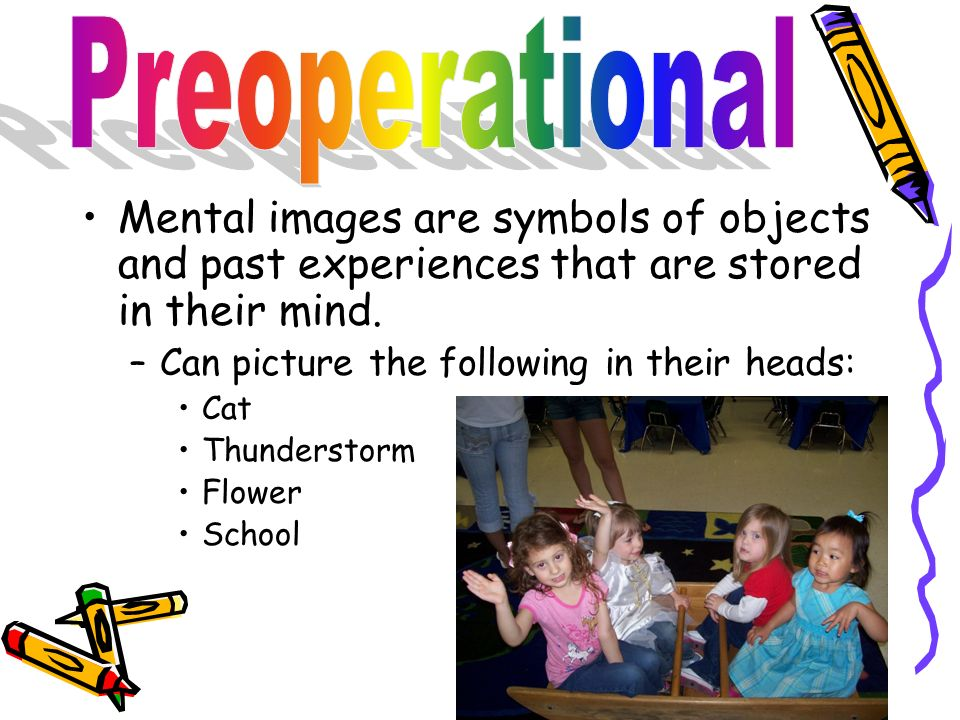Preoperational Mental images are symbols of objects and past experiences that are stored in their mind.