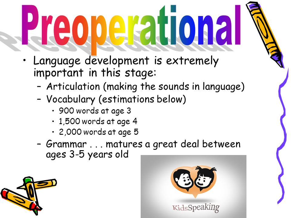 Preoperational Language development is extremely important in this stage: Articulation (making the sounds in language)
