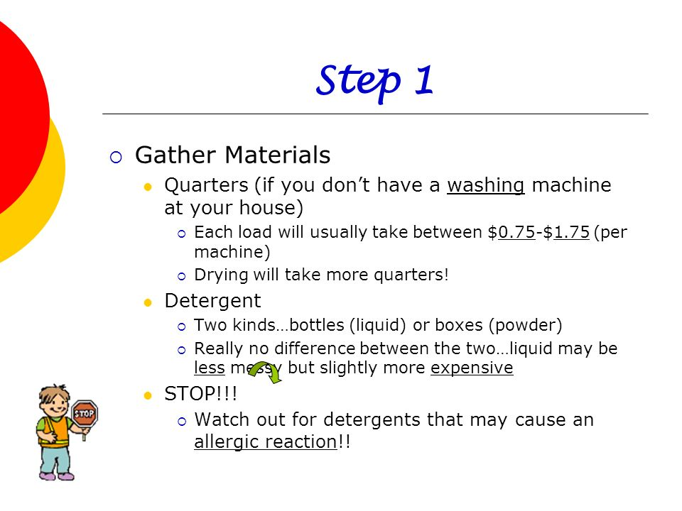 Step 1 Gather Materials. Quarters (if you don't have a washing machine at your house) Each load will usually take between $0.75-$1.75 (per machine)