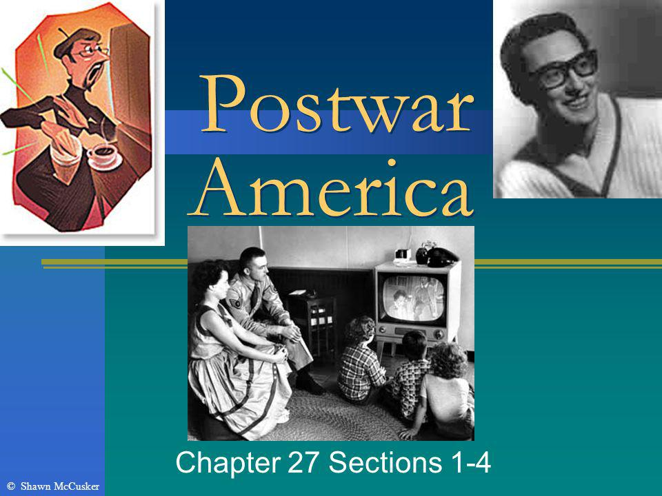 Postwar America Chapter 27 Sections 1-4 © Shawn McCusker