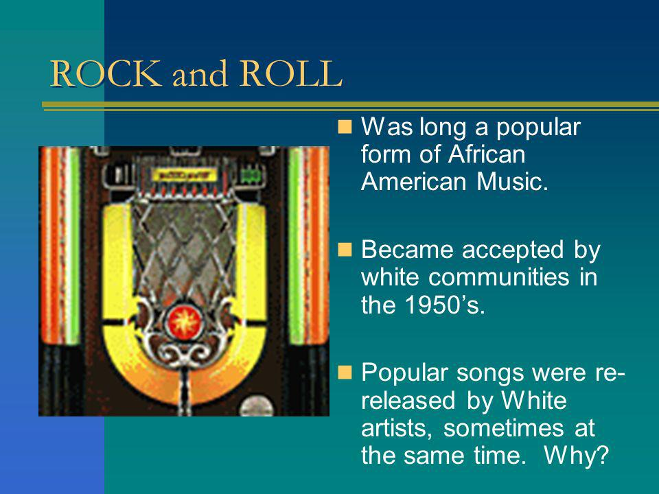 ROCK and ROLL Was long a popular form of African American Music.