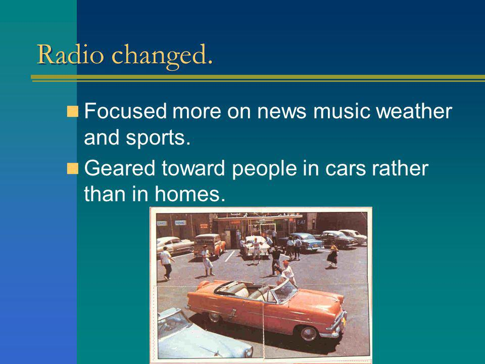 Radio changed. Focused more on news music weather and sports.