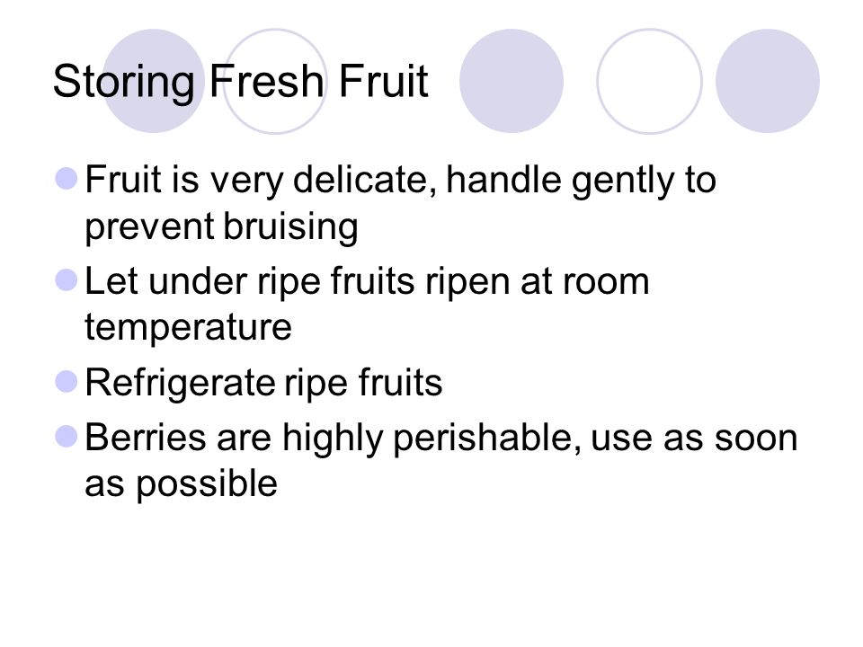 Storing Fresh FruitFruit is very delicate, handle gently to prevent bruising. Let under ripe fruits ripen at room temperature.