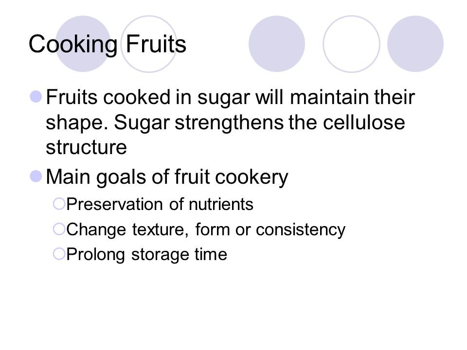 Cooking Fruits Fruits cooked in sugar will maintain their shape. Sugar strengthens the cellulose structure.