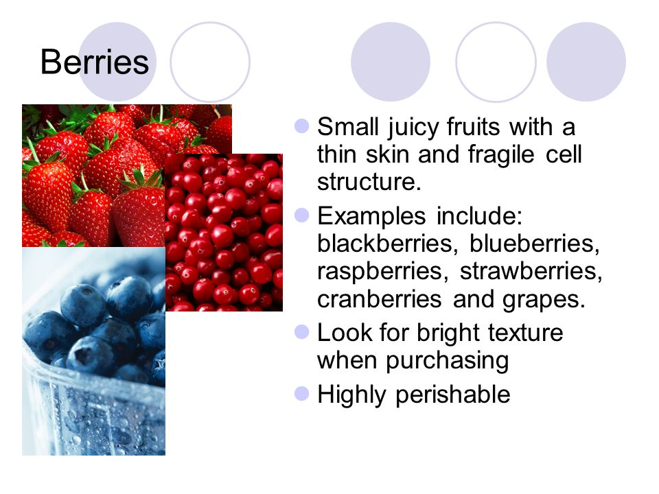 Berries Small juicy fruits with a thin skin and fragile cell structure.