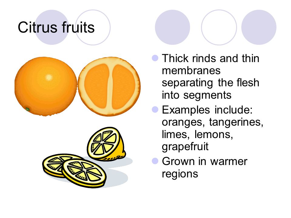 Citrus fruits Thick rinds and thin membranes separating the flesh into segments. Examples include: oranges, tangerines, limes, lemons, grapefruit.