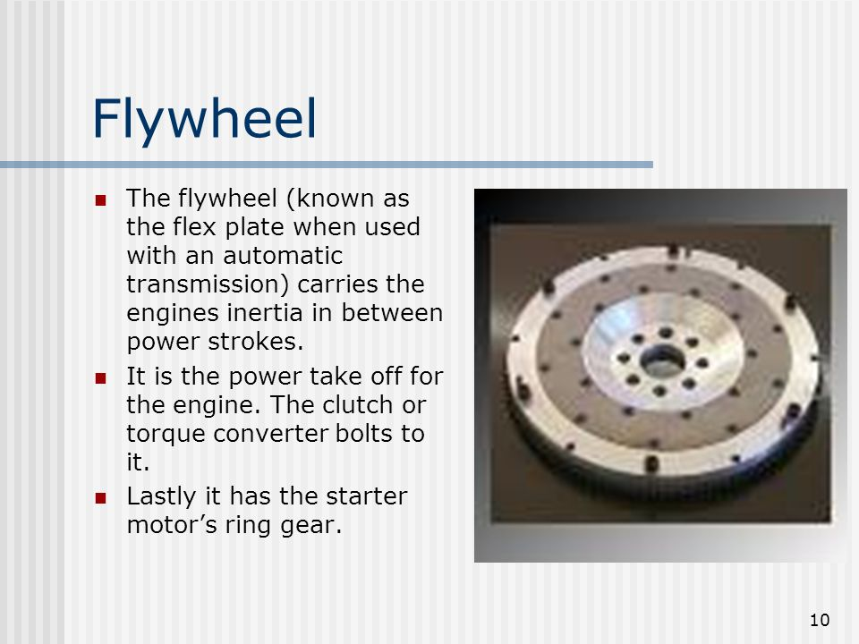 Flywheel The flywheel (known as the flex plate when used with an automatic transmission) carries the engines inertia in between power strokes.