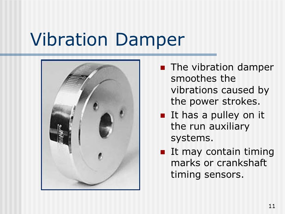 Vibration Damper The vibration damper smoothes the vibrations caused by the power strokes. It has a pulley on it the run auxiliary systems.