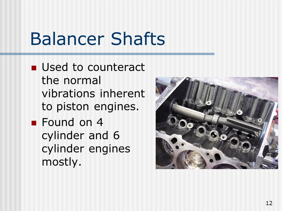 Balancer Shafts Used to counteract the normal vibrations inherent to piston engines.