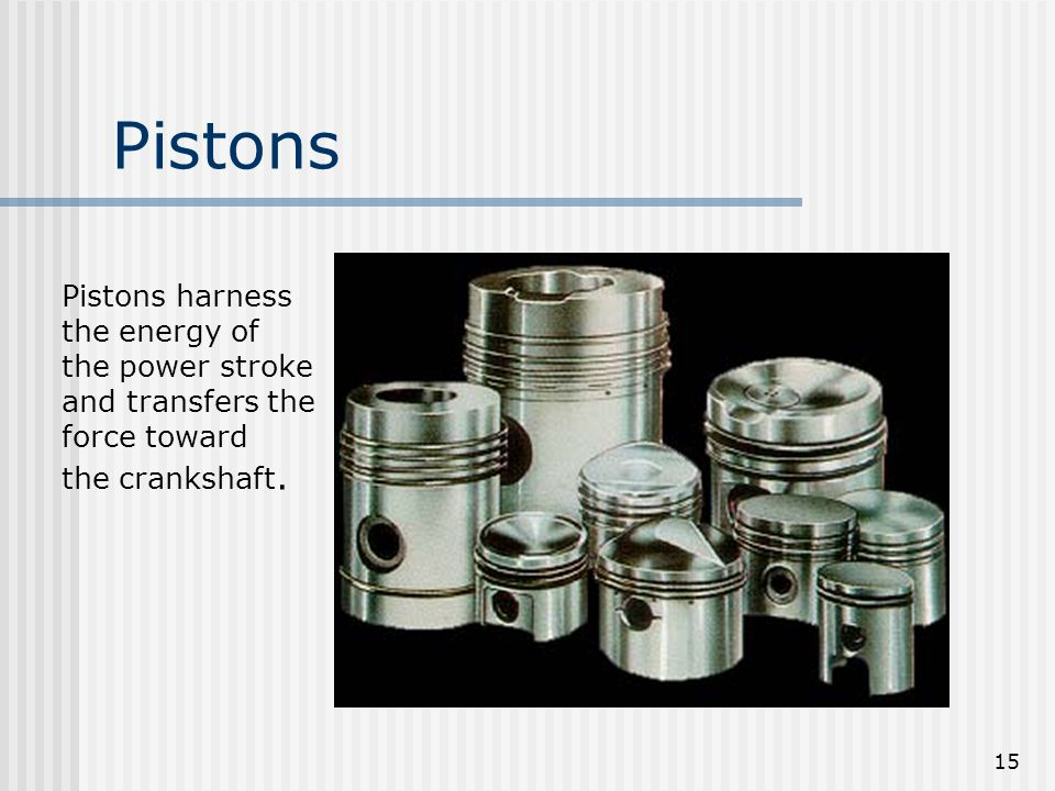 Pistons Pistons harness the energy of the power stroke