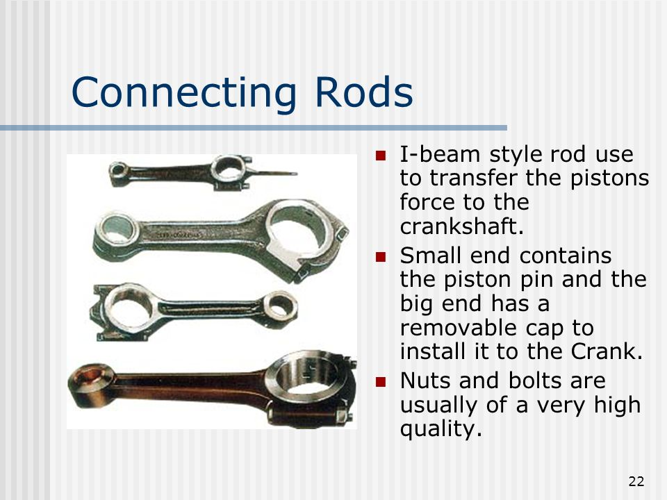 Connecting Rods I-beam style rod use to transfer the pistons force to the crankshaft.
