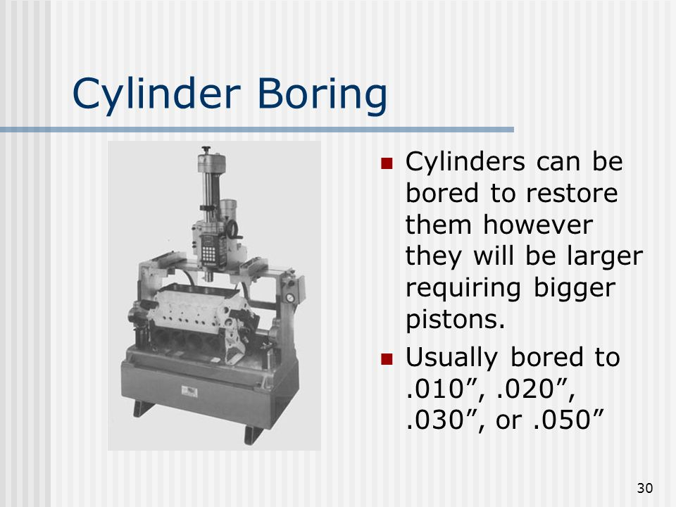Cylinder Boring Cylinders can be bored to restore them however they will be larger requiring bigger pistons.