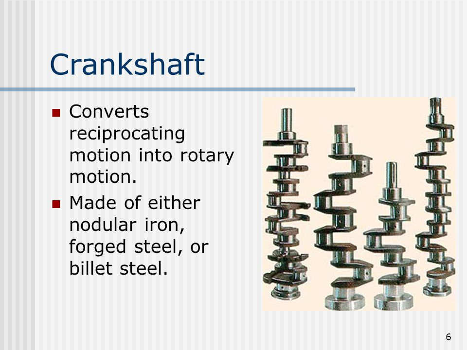Crankshaft Converts reciprocating motion into rotary motion.