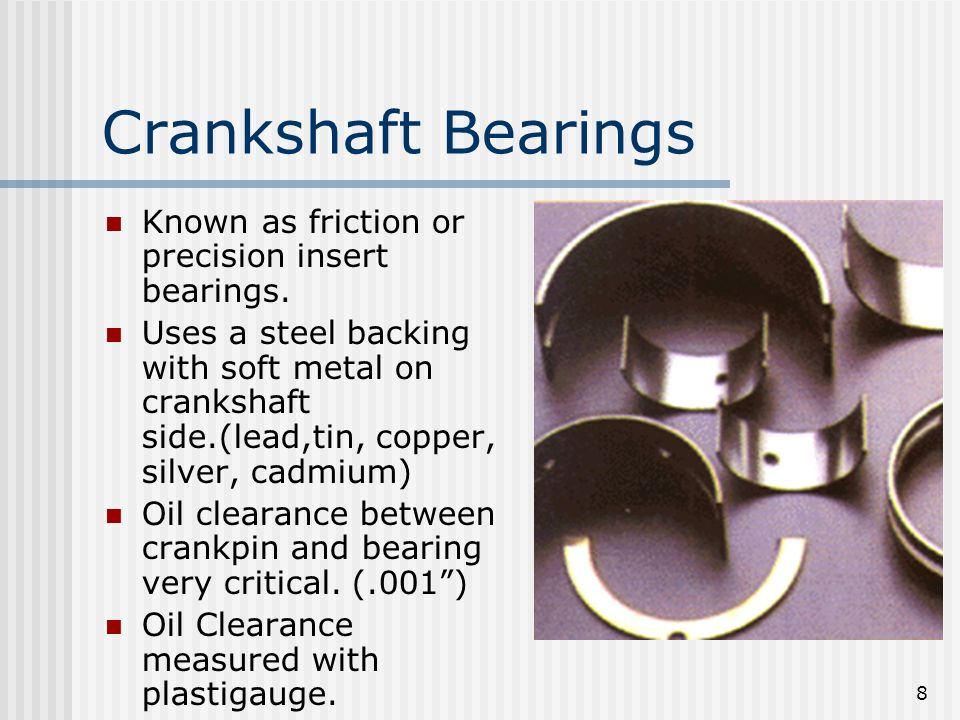 Crankshaft Bearings Known as friction or precision insert bearings.