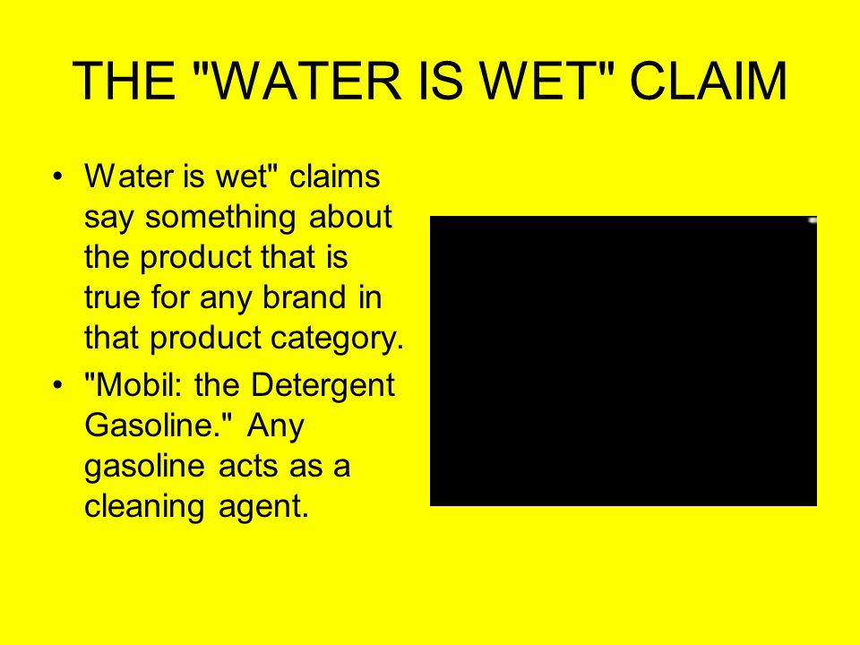 THE WATER IS WET CLAIM Water is wet claims say something about the product that is true for any brand in that product category.