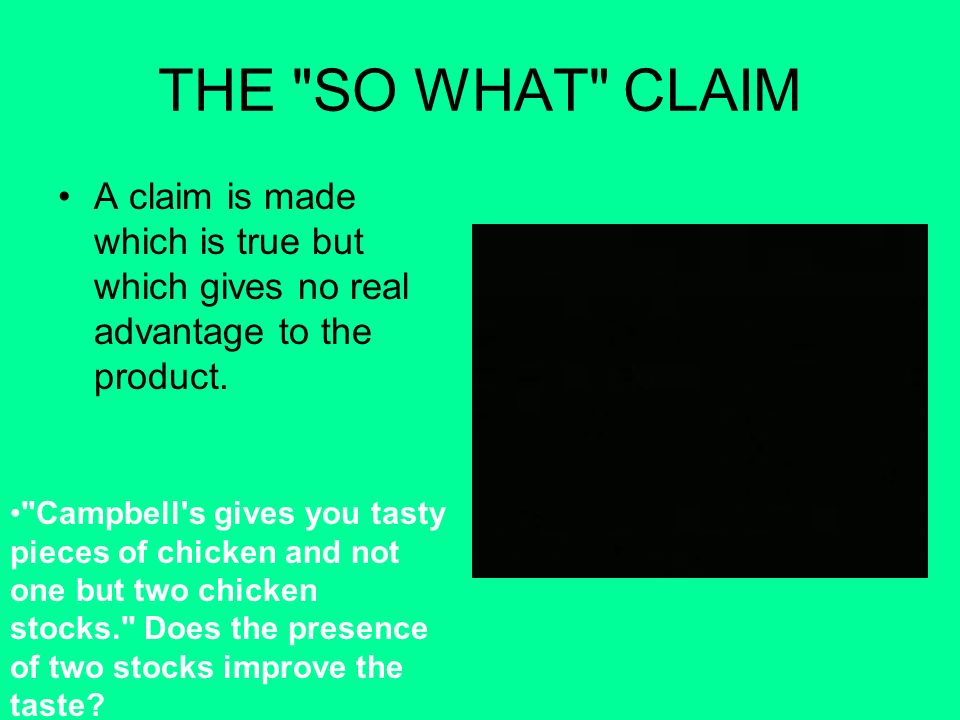 THE SO WHAT CLAIM A claim is made which is true but which gives no real advantage to the product.