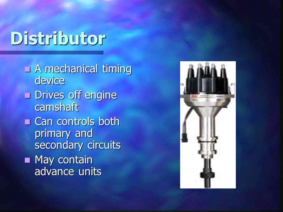 Distributor A mechanical timing device Drives off engine camshaft