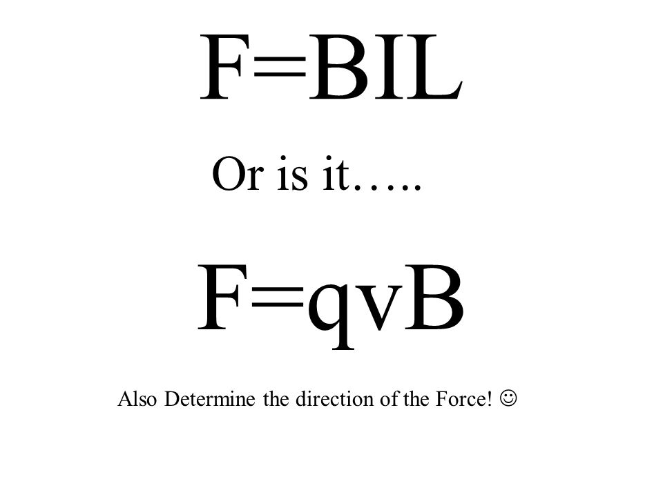 F=BIL Or is it….. F=qvB Also Determine the direction of the Force! 