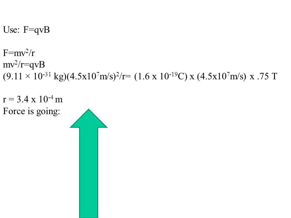 Use: F=qvB F=mv2/r. mv2/r=qvB. (9.11 × 10-31 kg)(4.5x107m/s)2/r= (1.6 x 10-19C) x (4.5x107m/s) x .75 T.