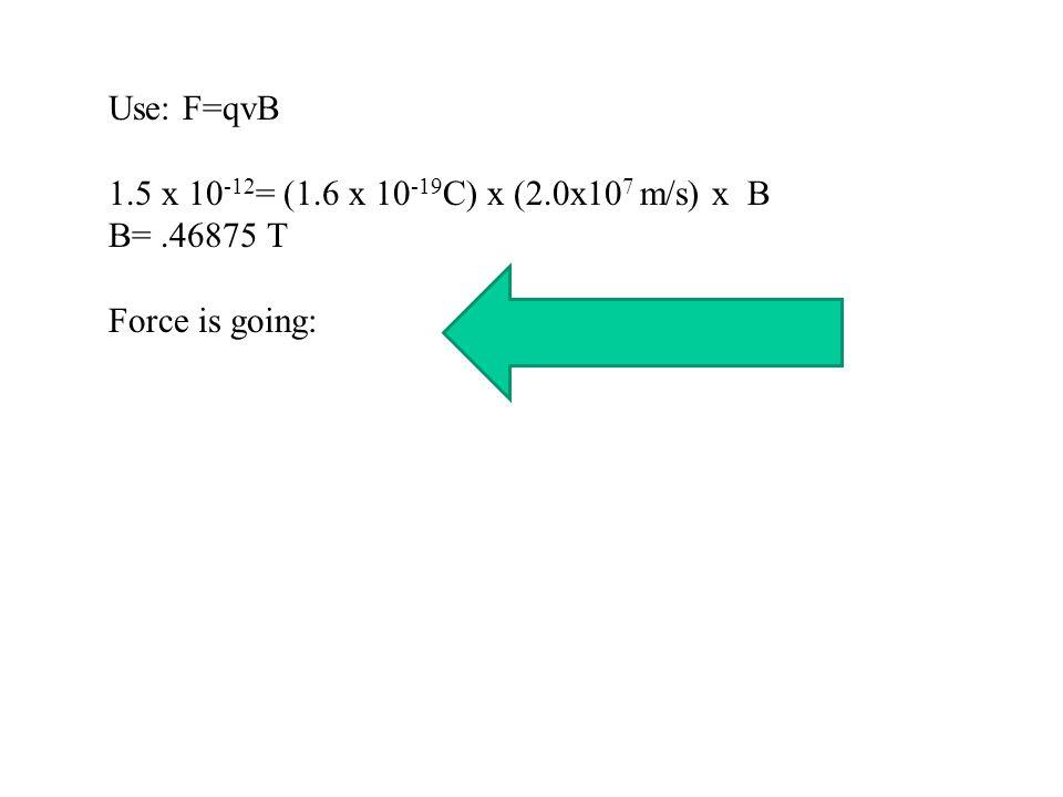 Use: F=qvB 1.5 x 10-12= (1.6 x 10-19C) x (2.0x107 m/s) x B B= .46875 T Force is going: