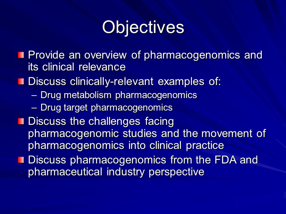 Objectives Provide an overview of pharmacogenomics and its clinical relevance. Discuss clinically-relevant examples of: