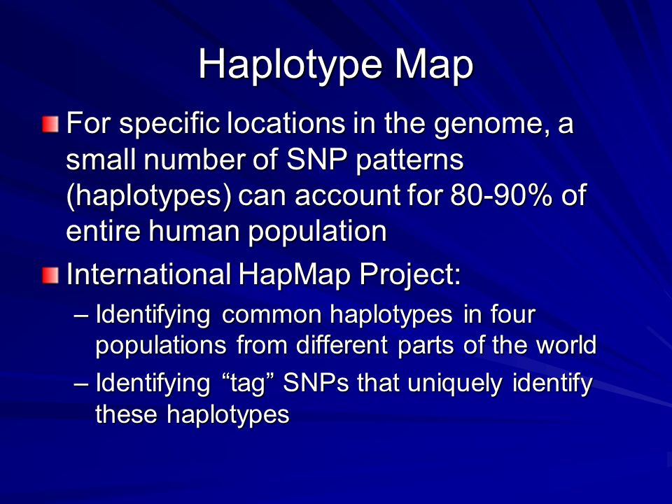 Haplotype Map For specific locations in the genome, a small number of SNP patterns (haplotypes) can account for 80-90% of entire human population.
