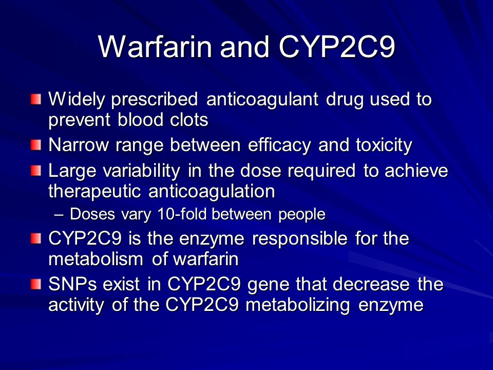 Warfarin and CYP2C9 Widely prescribed anticoagulant drug used to prevent blood clots. Narrow range between efficacy and toxicity.