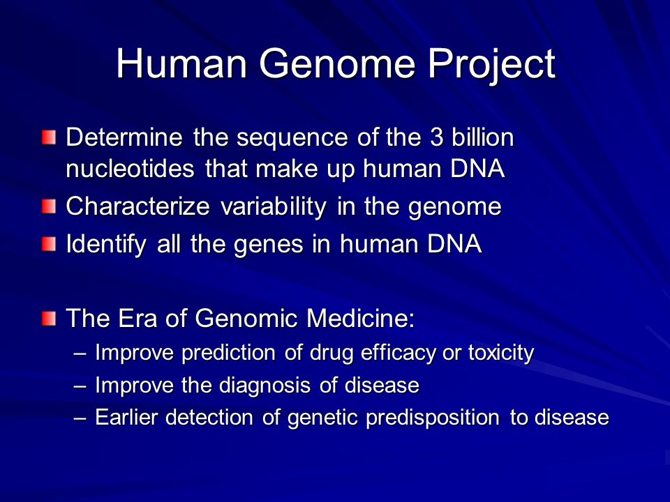 Human Genome Project Determine the sequence of the 3 billion nucleotides that make up human DNA. Characterize variability in the genome.