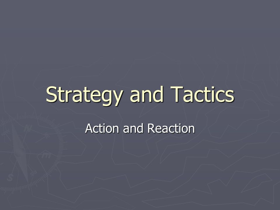 Strategy and Tactics Action and Reaction