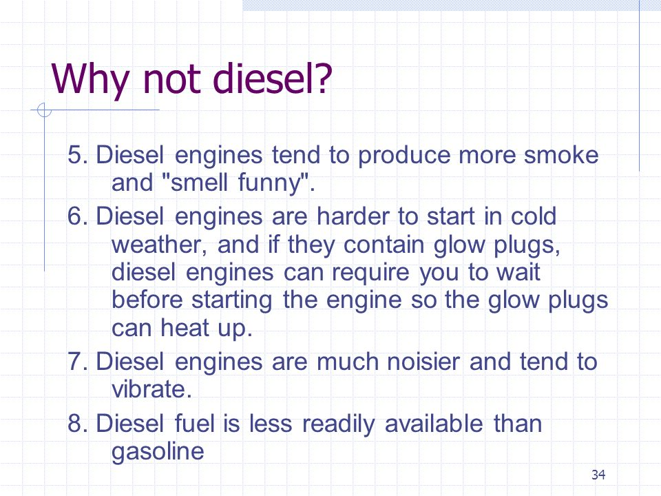 Why not diesel 5. Diesel engines tend to produce more smoke and smell funny .