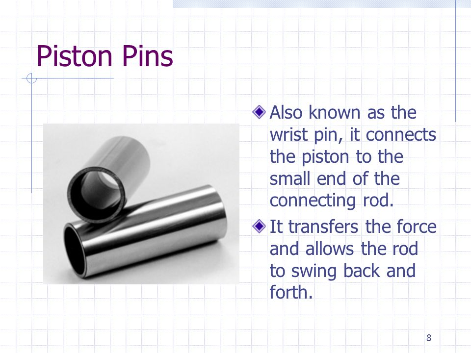 Piston Pins Also known as the wrist pin, it connects the piston to the small end of the connecting rod.