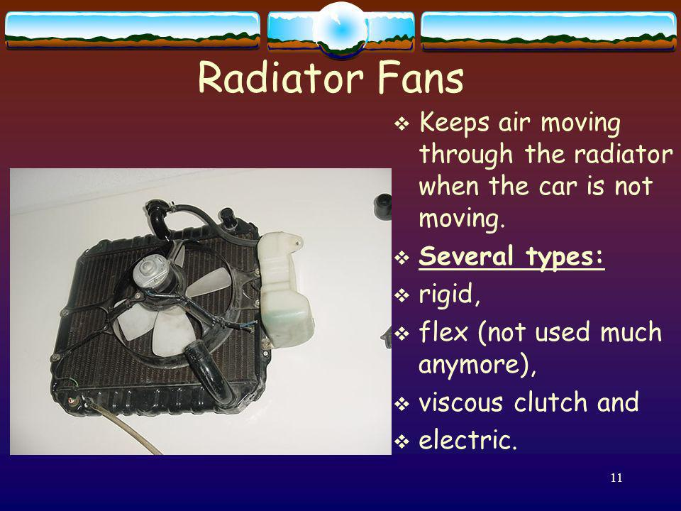 Radiator Fans Keeps air moving through the radiator when the car is not moving. Several types: rigid,