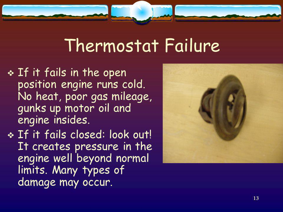 Thermostat Failure If it fails in the open position engine runs cold. No heat, poor gas mileage, gunks up motor oil and engine insides.
