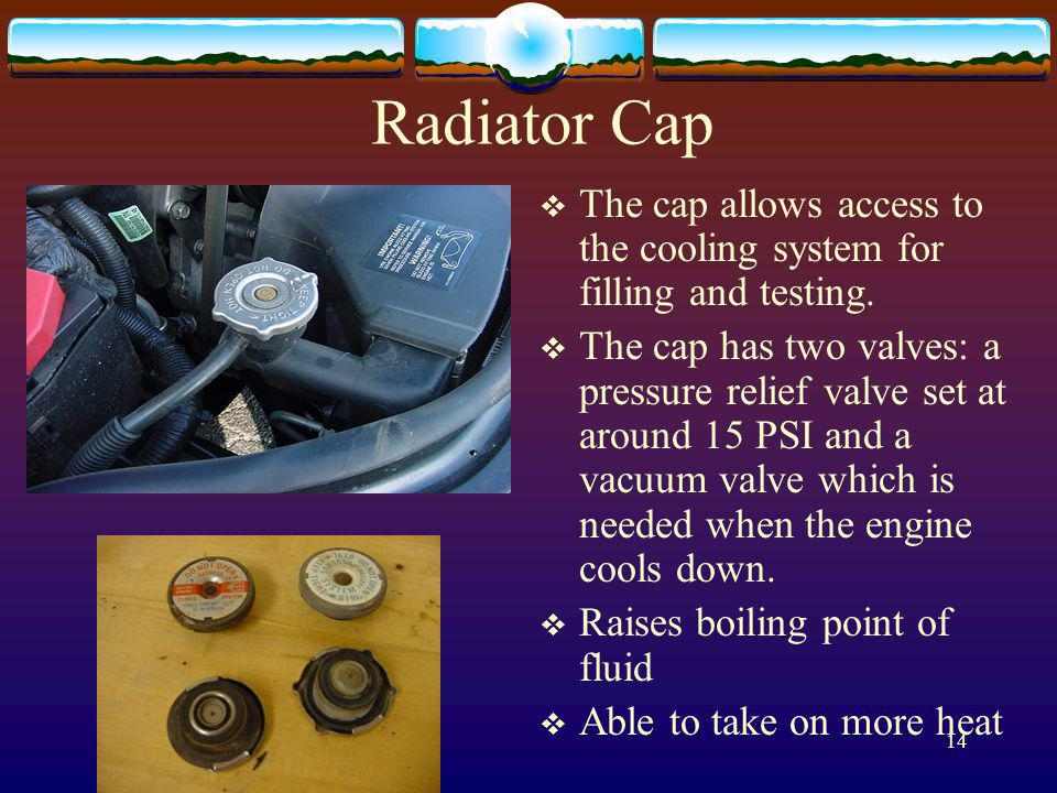Radiator Cap The cap allows access to the cooling system for filling and testing.