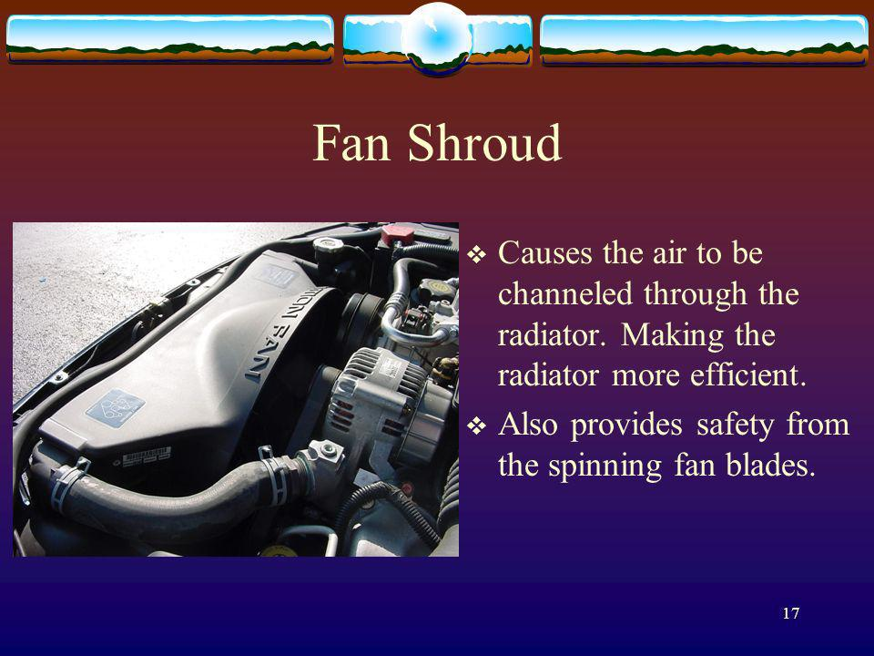 Fan Shroud Causes the air to be channeled through the radiator. Making the radiator more efficient.