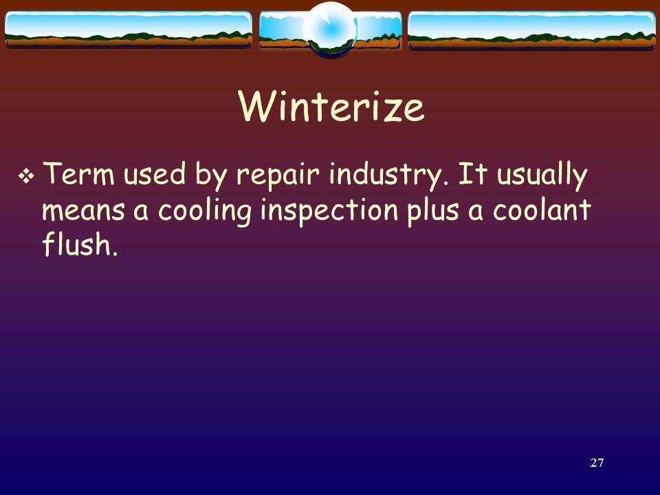 Winterize Term used by repair industry. It usually means a cooling inspection plus a coolant flush.
