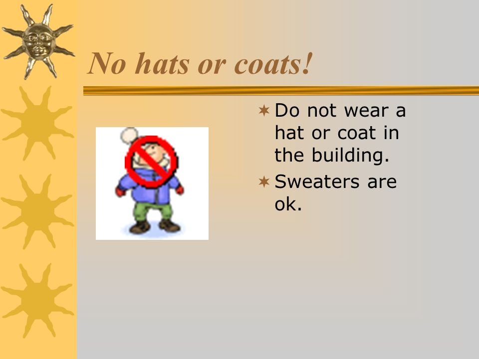 No hats or coats! Do not wear a hat or coat in the building.