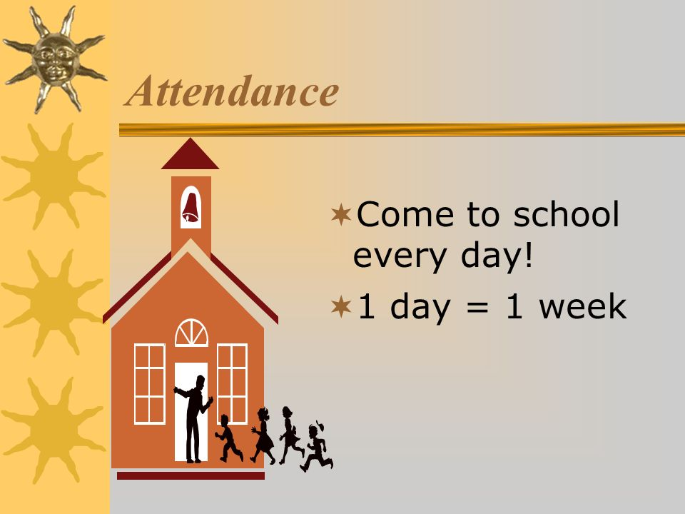Attendance Come to school every day! 1 day = 1 week