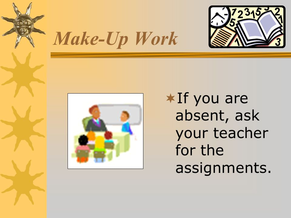 Make-Up Work If you are absent, ask your teacher for the assignments.