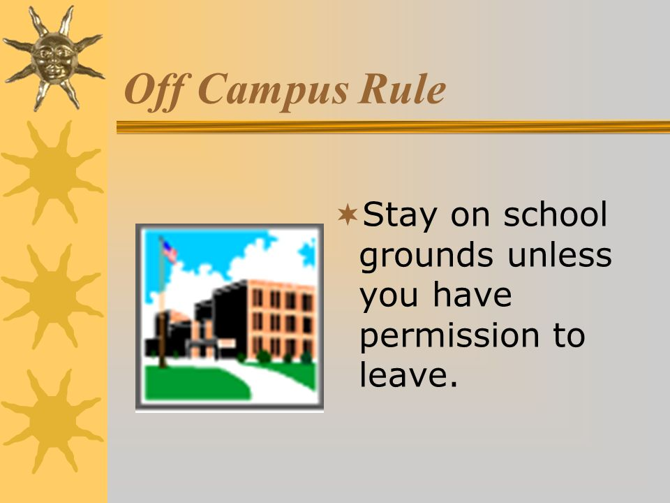 Off Campus Rule Stay on school grounds unless you have permission to leave.