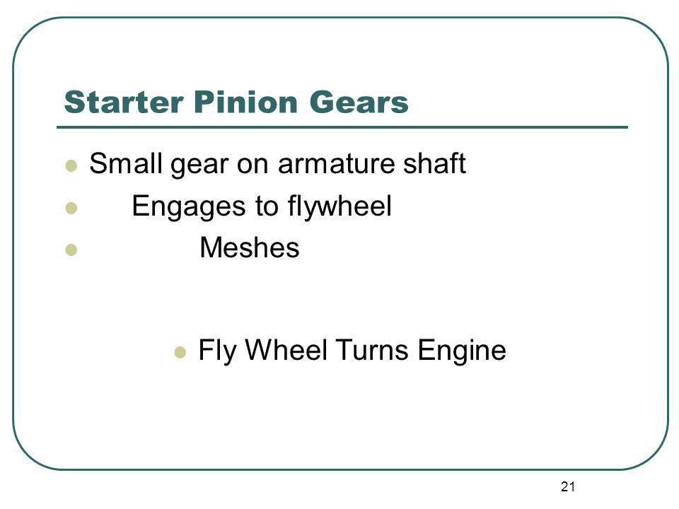 Starter Pinion Gears Small gear on armature shaft Engages to flywheel