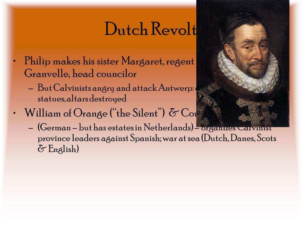 Dutch Revolt Philip makes his sister Margaret, regent – Cardinal Granvelle, head councilor.