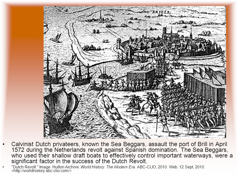Calvinist Dutch privateers, known the Sea Beggars, assault the port of Brill in April 1572 during the Netherlands revolt against Spanish domination. The Sea Beggars, who used their shallow draft boats to effectively control important waterways, were a significant factor in the success of the Dutch Revolt.