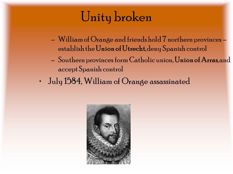 Unity broken July 1584, William of Orange assassinated