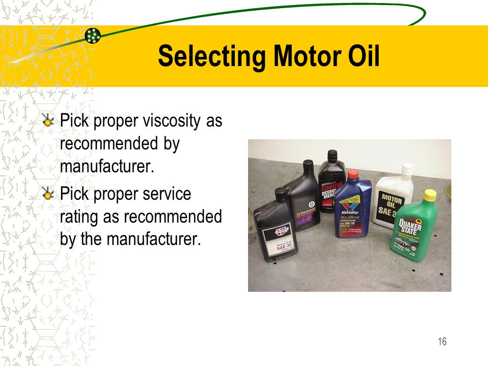 Selecting Motor Oil Pick proper viscosity as recommended by manufacturer.