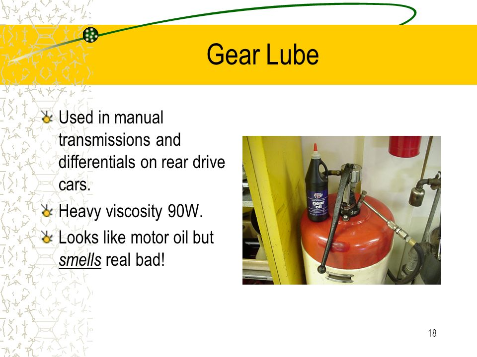 Gear Lube Used in manual transmissions and differentials on rear drive cars.