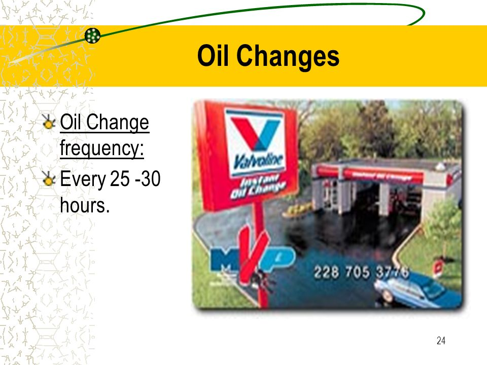 Oil Changes Oil Change frequency: Every 25 -30 hours.