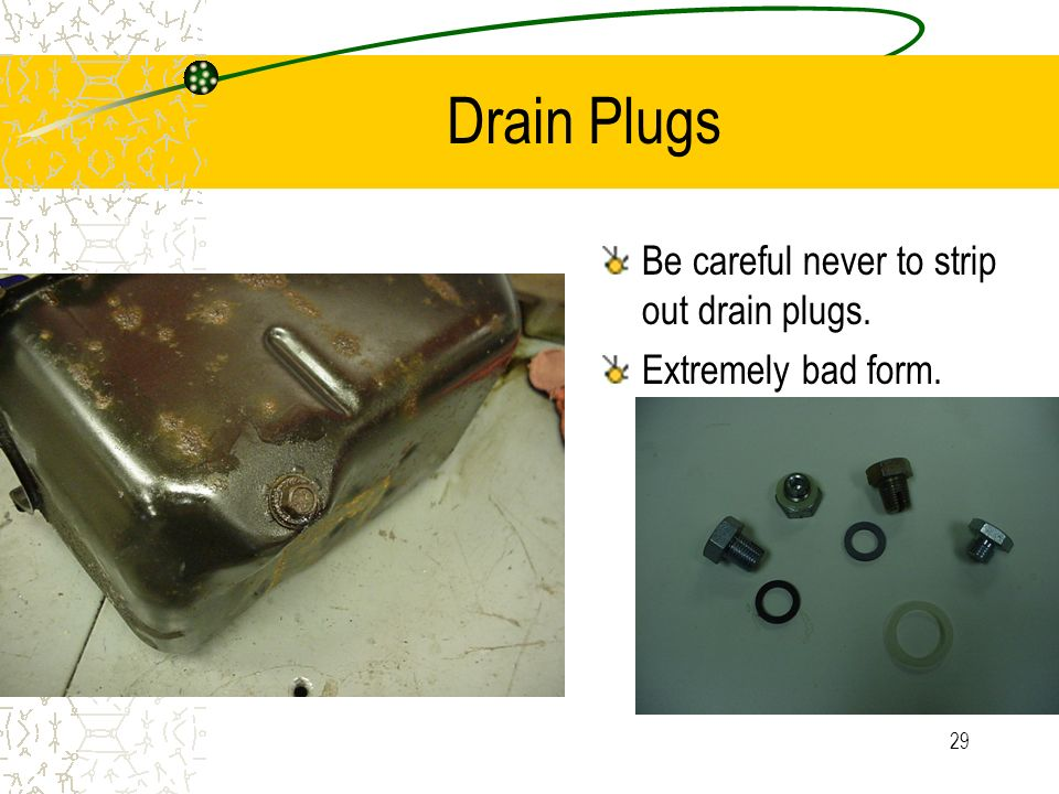 Drain Plugs Be careful never to strip out drain plugs.